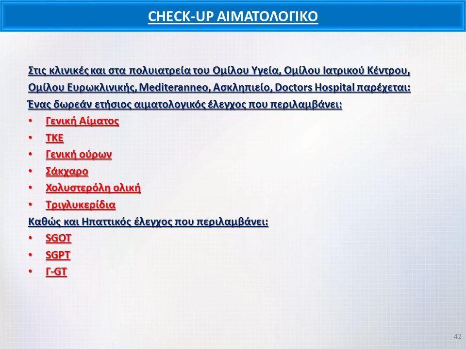 CHECK-UP ΑΙΜΑΤΟΛΟΓΙΚΟ Στις κλινικές και στα πολυιατρεία του Ομίλου Υγεία, Ομίλου Ιατρικού Κέντρου, Ομίλου Ευρωκλινικής, Mediteranneo, Ασκληπιείο, Doctors Hospital παρέχεται: Ένας δωρεάν ετήσιος αιματολογικός έλεγχος που περιλαμβάνει: Γενική Αίματος Γενική Αίματος ΤΚΕ ΤΚΕ Γενική ούρων Γενική ούρων Σάκχαρο Σάκχαρο Χολυστερόλη ολική Χολυστερόλη ολική Τριγλυκερίδια Τριγλυκερίδια Καθώς και Ηπαττικός έλεγχος που περιλαμβάνει: SGOT SGOT SGPT SGPT Γ-GT Γ-GT 42
