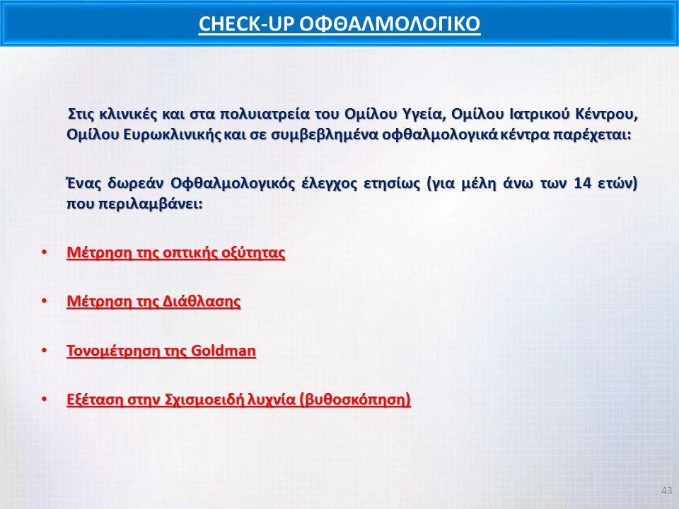 CHECK-UP ΟΦΘΑΛΜΟΛΟΓΙΚΟ Στις κλινικές και στα πολυιατρεία του Ομίλου Υγεία, Ομίλου Ιατρικού Κέντρου, Ομίλου Ευρωκλινικής και σε συμβεβλημένα οφθαλμολογικά κέντρα παρέχεται: Στις κλινικές και στα πολυιατρεία του Ομίλου Υγεία, Ομίλου Ιατρικού Κέντρου, Ομίλου Ευρωκλινικής και σε συμβεβλημένα οφθαλμολογικά κέντρα παρέχεται: Ένας δωρεάν Οφθαλμολογικός έλεγχος ετησίως (για μέλη άνω των 14 ετών) που περιλαμβάνει: Ένας δωρεάν Οφθαλμολογικός έλεγχος ετησίως (για μέλη άνω των 14 ετών) που περιλαμβάνει: Μέτρηση της οπτικής οξύτητας Μέτρηση της οπτικής οξύτητας Μέτρηση της Διάθλασης Μέτρηση της Διάθλασης Τονομέτρηση της Goldman Τονομέτρηση της Goldman Εξέταση στην Σχισμοειδή λυχνία (βυθοσκόπηση) Εξέταση στην Σχισμοειδή λυχνία (βυθοσκόπηση) 43