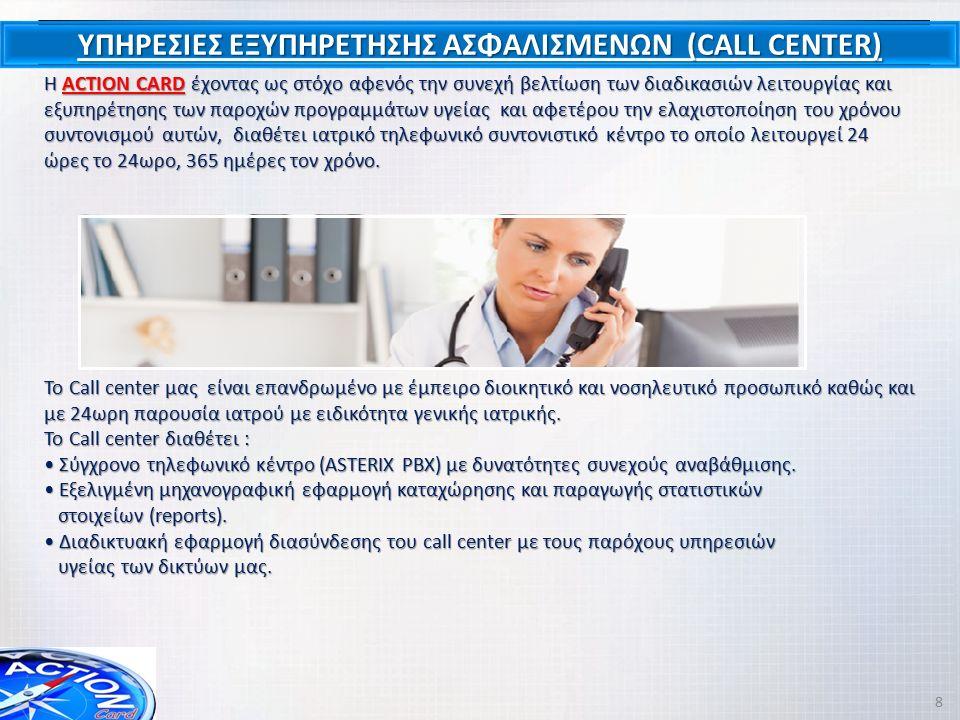 ΥΠΗΡΕΣΙΕΣ ΕΞΥΠΗΡΕΤΗΣΗΣ ΑΣΦΑΛΙΣΜΕΝΩΝ (CALL CENTER) Η ACTION CARD έχοντας ως στόχο αφενός την συνεχή βελτίωση των διαδικασιών λειτουργίας και εξυπηρέτησης των παροχών προγραμμάτων υγείας και αφετέρου την ελαχιστοποίηση του χρόνου συντονισμού αυτών, διαθέτει ιατρικό τηλεφωνικό συντονιστικό κέντρο το οποίο λειτουργεί 24 ώρες το 24ωρο, 365 ημέρες τον χρόνο.