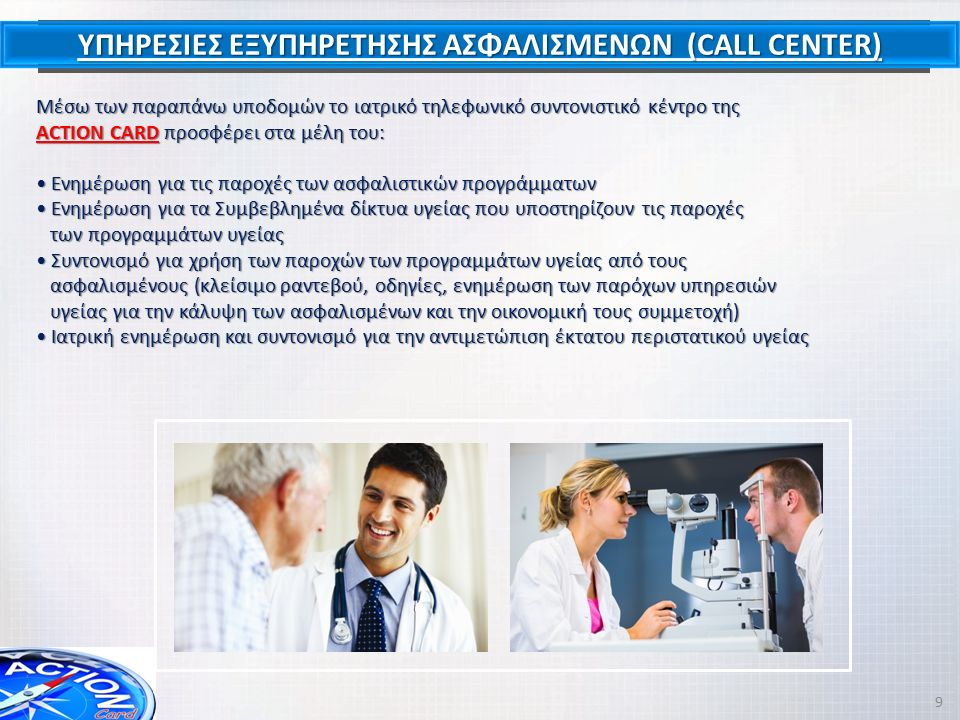 ΥΠΗΡΕΣΙΕΣ ΕΞΥΠΗΡΕΤΗΣΗΣ ΑΣΦΑΛΙΣΜΕΝΩΝ (CALL CENTER) Μέσω των παραπάνω υποδομών το ιατρικό τηλεφωνικό συντονιστικό κέντρο της ACTION CARD προσφέρει στα μ