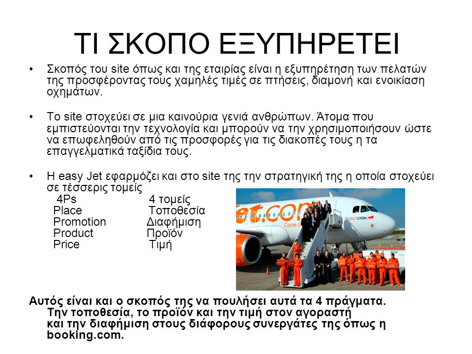 ΤΙ ΣΚΟΠΟ ΕΞΥΠΗΡΕΤΕΙ Σκοπός του site όπως και της εταιρίας είναι η εξυπηρέτηση των πελατών της προσφέροντας τους χαμηλές τιμές σε πτήσεις, διαμονή και ενοικίαση οχημάτων.