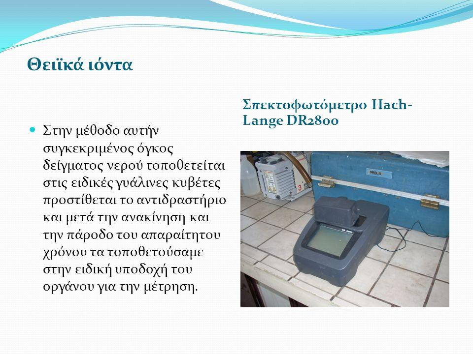 Θειϊκά ιόντα Σπεκτοφωτόμετρο Ηach- Lange DR2800 Στην μέθοδο αυτήν συγκεκριμένος όγκος δείγματος νερού τοποθετείται στις ειδικές γυάλινες κυβέτες προστίθεται το αντιδραστήριο και μετά την ανακίνηση και την πάροδο του απαραίτητου χρόνου τα τοποθετούσαμε στην ειδική υποδοχή του οργάνου για την μέτρηση.