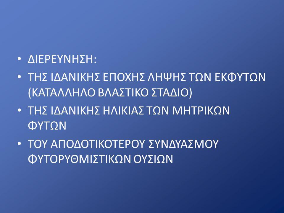 ΔΙΕΡΕΥΝΗΣΗ: ΤΗΣ ΙΔΑΝΙΚΗΣ ΕΠΟΧΗΣ ΛΗΨΗΣ ΤΩΝ ΕΚΦΥΤΩΝ (ΚΑΤΑΛΛΗΛΟ ΒΛΑΣΤΙΚΟ ΣΤΑΔΙΟ) ΤΗΣ ΙΔΑΝΙΚΗΣ ΗΛΙΚΙΑΣ ΤΩΝ ΜΗΤΡΙΚΩΝ ΦΥΤΩΝ ΤΟΥ ΑΠΟΔΟΤΙΚΟΤΕΡΟΥ ΣΥΝΔΥΑΣΜΟΥ ΦΥΤΟΡΥΘΜΙΣΤΙΚΩΝ ΟΥΣΙΩΝ