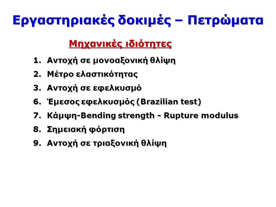 Εργαστηριακές δοκιμές – Πετρώματα 1.Αντοχή σε μονοαξονική θλίψη 2.Μέτρο ελαστικότητας 3.Αντοχή σε εφελκυσμό 6.Έμεσος εφελκυσμός (Brazilian test) 7.Κάμψη-Bending strength - Rupture modulus 8.Σημειακή φόρτιση 9.Αντοχή σε τριαξονική θλίψη Μηχανικές ιδιότητες
