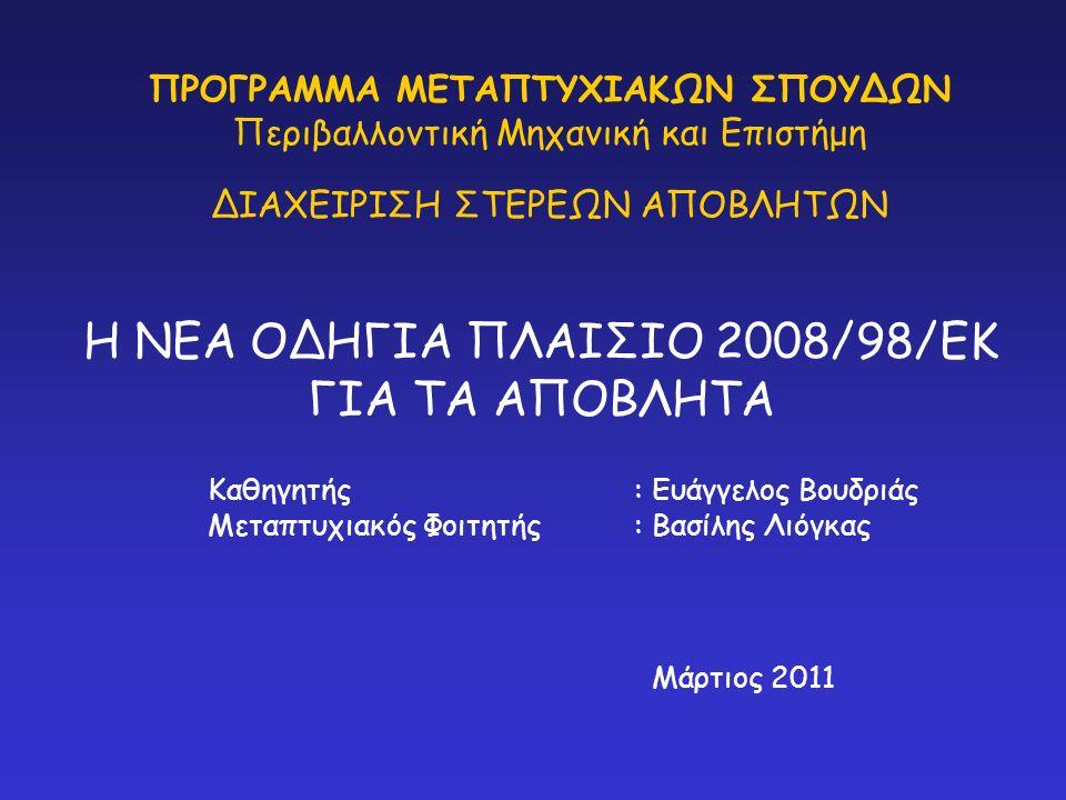 ΠΡΟΓΡΑΜΜΑ ΜΕΤΑΠΤΥΧΙΑΚΩΝ ΣΠΟΥΔΩΝ Περιβαλλοντική Μηχανική και Επιστήμη ΔΙΑΧΕΙΡΙΣΗ ΣΤΕΡΕΩΝ ΑΠΟΒΛΗΤΩΝ Η ΝΕΑ ΟΔΗΓΙΑ ΠΛΑΙΣΙΟ 2008/98/ΕΚ ΓΙΑ ΤΑ ΑΠΟΒΛΗΤΑ Καθηγητής: Ευάγγελος Βουδριάς Μεταπτυχιακός Φοιτητής : Βασίλης Λιόγκας Μάρτιος 2011