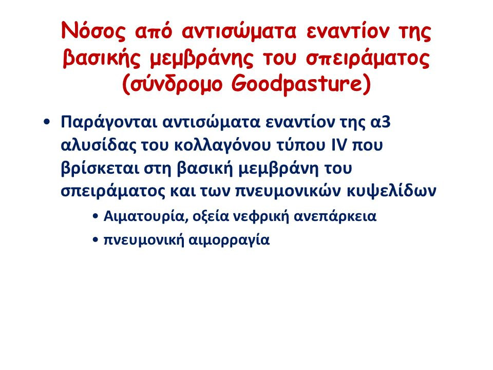 Νόσος από αντισώματα εναντίον της βασικής μεμβράνης του σπειράματος (σύνδρομο Goodpasture) Παράγονται αντισώματα εναντίον της α3 αλυσίδας του κολλαγόνου τύπου IV που βρίσκεται στη βασική μεμβράνη του σπειράματος και των πνευμονικών κυψελίδων Αιματουρία, οξεία νεφρική ανεπάρκεια πνευμονική αιμορραγία