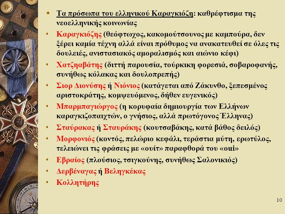 10  Τα πρόσωπα του ελληνικού Καραγκιόζη: καθρέφτισμα της νεοελληνικής κοινωνίας Καραγκιόζης (θεόφτωχος, κακομούτσουνος με καμπούρα, δεν ξέρει καμία τέχνη αλλά είναι πρόθυμος να ανακατευθεί σε όλες τις δουλειές, ανιστασιακός αμοραλισμός και αιώνιο κέφι) Χατζηαβάτης (διττή παρουσία, τούρκικη φορεσιά, σοβαροφανής, συνήθως κόλακας και δουλοπρεπής) Σιορ Διονύσης ή Νιόνιος (κατάγεται από Ζάκυνθο, ξεπεσμένος αριστοκράτης, κομψευόμενος, δήθεν ευγενικός) Μπαρμπαγιώργος (η κορυφαία δημιουργία των Ελλήνων καραγκιζοπαιχτών, ο γνήσιος, αλλά πρωτόγονος Έλληνας) Σταύρακας ή Σταυράκης (κουτσαβάκης, κατά βάθος δειλός) Μορφονιός (κοντός, πελώριο κεφάλι, τεράστια μύτη, ερωτύλος, τελειώνει τις φράσεις με «ουίτ» παραφθορά του «oui» Εβραίος (πλούσιος, τσιγκούνης, συνήθως Σαλονικιός) Δερβέναγας ή Βεληγκέκας Κολλητήρης