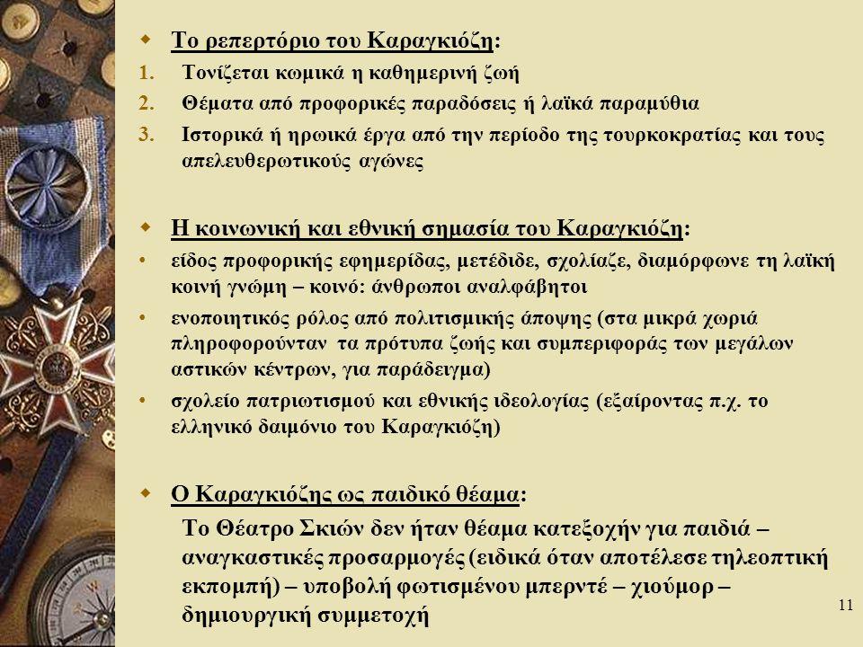 11  Το ρεπερτόριο του Καραγκιόζη: 1.Τονίζεται κωμικά η καθημερινή ζωή 2.Θέματα από προφορικές παραδόσεις ή λαϊκά παραμύθια 3.Ιστορικά ή ηρωικά έργα από την περίοδο της τουρκοκρατίας και τους απελευθερωτικούς αγώνες  Η κοινωνική και εθνική σημασία του Καραγκιόζη: είδος προφορικής εφημερίδας, μετέδιδε, σχολίαζε, διαμόρφωνε τη λαϊκή κοινή γνώμη – κοινό: άνθρωποι αναλφάβητοι ενοποιητικός ρόλος από πολιτισμικής άποψης (στα μικρά χωριά πληροφορούνταν τα πρότυπα ζωής και συμπεριφοράς των μεγάλων αστικών κέντρων, για παράδειγμα) σχολείο πατριωτισμού και εθνικής ιδεολογίας (εξαίροντας π.χ.