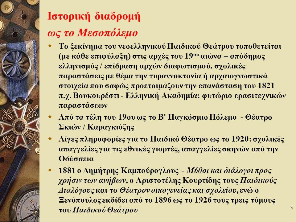 3 Ιστορική διαδρομή ως το Μεσοπόλεμο  Το ξεκίνημα του νεοελληνικού Παιδικού Θεάτρου τοποθετείται (με κάθε επιφύλαξη) στις αρχές του 19 ου αιώνα – απόδημος ελληνισμός / επίδραση αρχών διαφωτισμού, σχολικές παραστάσεις με θέμα την τυραννοκτονία ή αρχαιογνωστικά στοιχεία που σαφώς προετοιμάζουν την επανάσταση του 1821 π.χ.