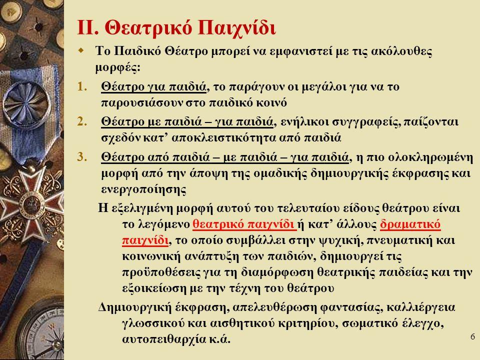 7 Θεατρικό Παιχνίδι Θεατρικό παιχνίδι υπάρχει από τη στιγμή που κάποιος εκφράζεται για τους άλλους με την κίνηση και/ή το λόγο με ευχαρίστηση Κώδικες (κανόνες): θεατρικό κώδικα (αντιγράφει την οριοθέτηση χώρου και χρόνου) Εντάσσεται στο σύνολο της παιδαγωγικής πρακτικής – θεμελιώδες χαρακτηριστικό του η διαισθητική επιλογή του παιδιού – παίζοντας ένα θεατρικό δρώμενο επιλέγει έναν τρόπο ερμηνείας και έκφρασης Σκοπός του: όχι η τελειότητα μηχανικών κινήσεων, ρυθμικών ή μελωδικών εκφορών του λόγου, αλλά η έκφραση με έναν προσωπικό τρόπο 4 βασικά επίπεδα: ψυχολογικό (ψυχοκινητικό), κοινωνικό (επικοινωνιακό), παιδαγωγικό (εκπαιδευτικό), αισθητικό (εκφραστικό) Τεχνικές: σωματική έκφραση, αυτοσχεδιασμός, εκμετάλλευση του τυχαίου, αξιοποίηση βασικών θεατρικών κωμικών στοιχείων π.χ.