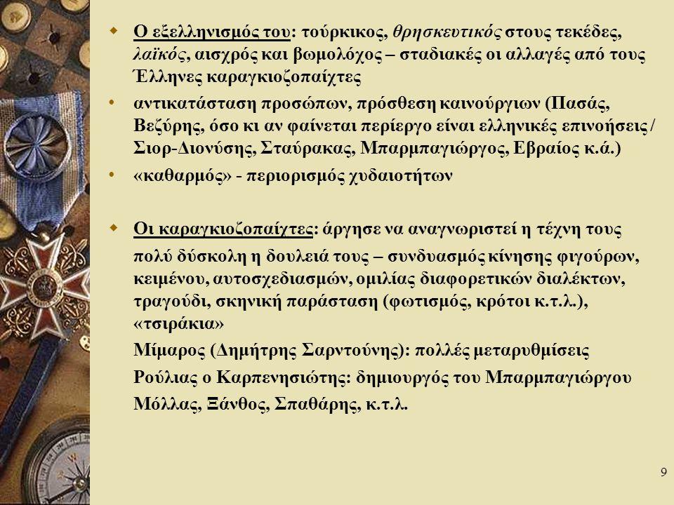 9  Ο εξελληνισμός του: τούρκικος, θρησκευτικός στους τεκέδες, λαϊκός, αισχρός και βωμολόχος – σταδιακές οι αλλαγές από τους Έλληνες καραγκιοζοπαίχτες αντικατάσταση προσώπων, πρόσθεση καινούργιων (Πασάς, Βεζύρης, όσο κι αν φαίνεται περίεργο είναι ελληνικές επινοήσεις / Σιορ-Διονύσης, Σταύρακας, Μπαρμπαγιώργος, Εβραίος κ.ά.) «καθαρμός» - περιορισμός χυδαιοτήτων  Οι καραγκιοζοπαίχτες: άργησε να αναγνωριστεί η τέχνη τους πολύ δύσκολη η δουλειά τους – συνδυασμός κίνησης φιγούρων, κειμένου, αυτοσχεδιασμών, ομιλίας διαφορετικών διαλέκτων, τραγούδι, σκηνική παράσταση (φωτισμός, κρότοι κ.τ.λ.), «τσιράκια» Μίμαρος (Δημήτρης Σαρντούνης): πολλές μεταρυθμίσεις Ρούλιας ο Καρπενησιώτης: δημιουργός του Μπαρμπαγιώργου Μόλλας, Ξάνθος, Σπαθάρης, κ.τ.λ.