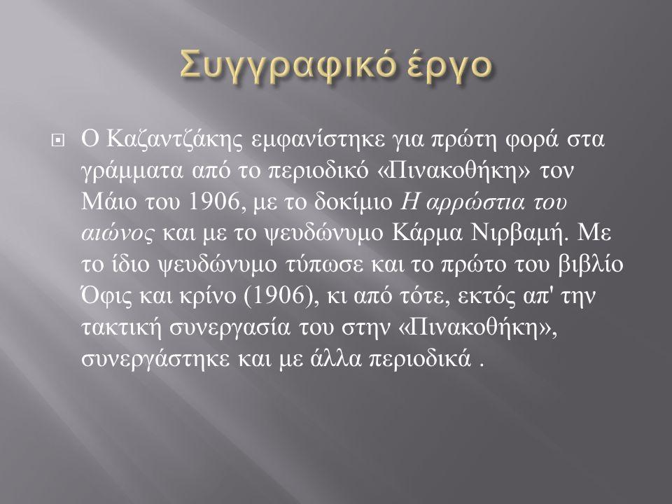  Ο Καζαντζάκης εμφανίστηκε για πρώτη φορά στα γράμματα από το περιοδικό « Πινακοθήκη » τον Μάιο του 1906, με το δοκίμιο Η αρρώστια του αιώνος και με το ψευδώνυμο Κάρμα Νιρβαμή.