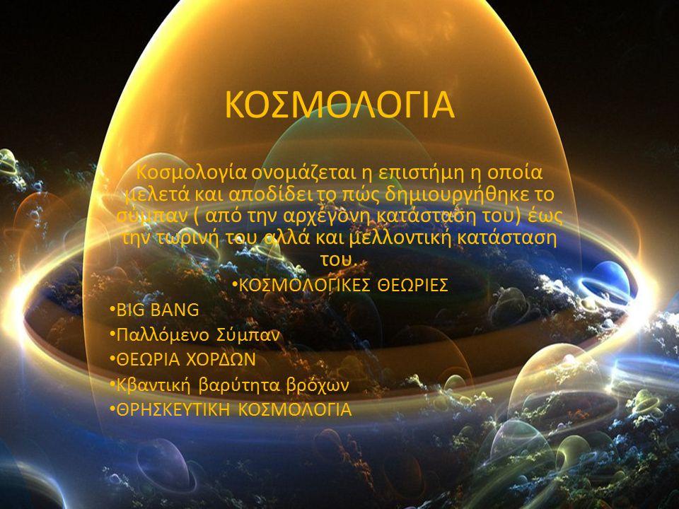 ΚΟΣΜΟΛΟΓΙΑ Κοσμολογία ονομάζεται η επιστήμη η οποία μελετά και αποδίδει το πώς δημιουργήθηκε το σύμπαν ( από την αρχέγονη κατάσταση του) έως την τωρινή του αλλά και μελλοντική κατάσταση του.