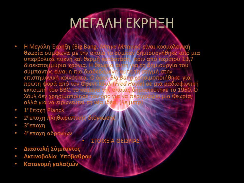 ΜΕΓΑΛΗ ΕΚΡΗΞΗ Η Μεγάλη Έκρηξη (Big Bang, Μπιγκ Μπανγκ) είναι κοσμολογική θεωρία σύμφωνα με την οποία το σύμπαν δημιουργήθηκε από μια υπερβολικά πυκνή και θερμή κατάσταση, πριν από περίπου 13,7 δισεκατομμύρια χρόνια.