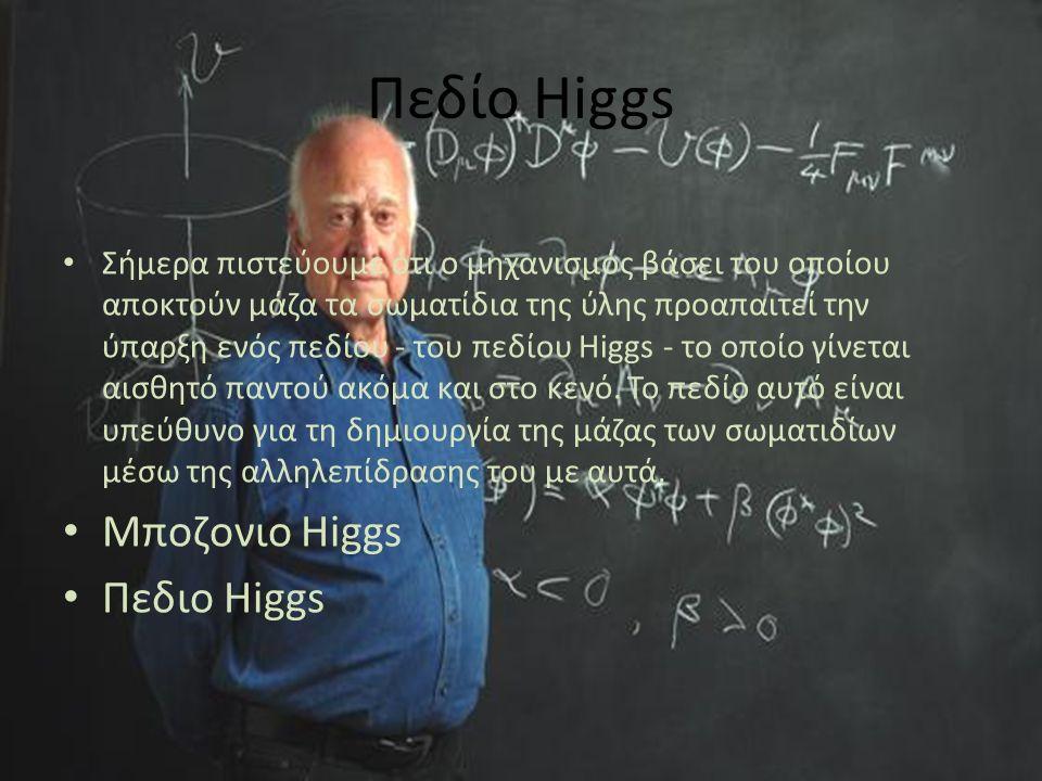Πεδίο Higgs Σήμερα πιστεύουμε ότι ο μηχανισμός βάσει του οποίου αποκτούν μάζα τα σωματίδια της ύλης προαπαιτεί την ύπαρξη ενός πεδίου - του πεδίου Higgs - το οποίο γίνεται αισθητό παντού ακόμα και στο κενό.