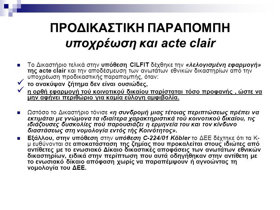 ΠΡΟΔΙΚΑΣΤΙΚΗ ΠΑΡΑΠΟΜΠΗ υποχρέωση και acte clair Το Δικαστήριο τελικά στην υπόθεση CILFIT δέχθηκε την «λελογισμένη εφαρμογή» της acte clair και την αποδέσμευση των ανωτάτων εθνικών δικαστηρίων από την υποχρέωση προδικαστικής παραπομπής, όταν: το ανακύψαν ζήτημα δεν είναι ουσιώδες, η ορθή εφαρμογή τού κοινοτικού δικαίου παρίσταται τόσο προφανής, ώστε να μην αφήνει περιθώριο για καμία εύλογη αμφιβολία.