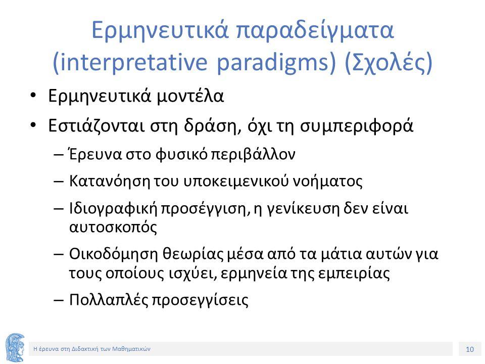 10 Η έρευνα στη Διδακτική των Μαθηματικών Ερμηνευτικά παραδείγματα (interpretative paradigms) (Σχολές) Ερμηνευτικά μοντέλα Εστιάζονται στη δράση, όχι τη συμπεριφορά – Έρευνα στο φυσικό περιβάλλον – Κατανόηση του υποκειμενικού νοήματος – Ιδιογραφική προσέγγιση, η γενίκευση δεν είναι αυτοσκοπός – Οικοδόμηση θεωρίας μέσα από τα μάτια αυτών για τους οποίους ισχύει, ερμηνεία της εμπειρίας – Πολλαπλές προσεγγίσεις