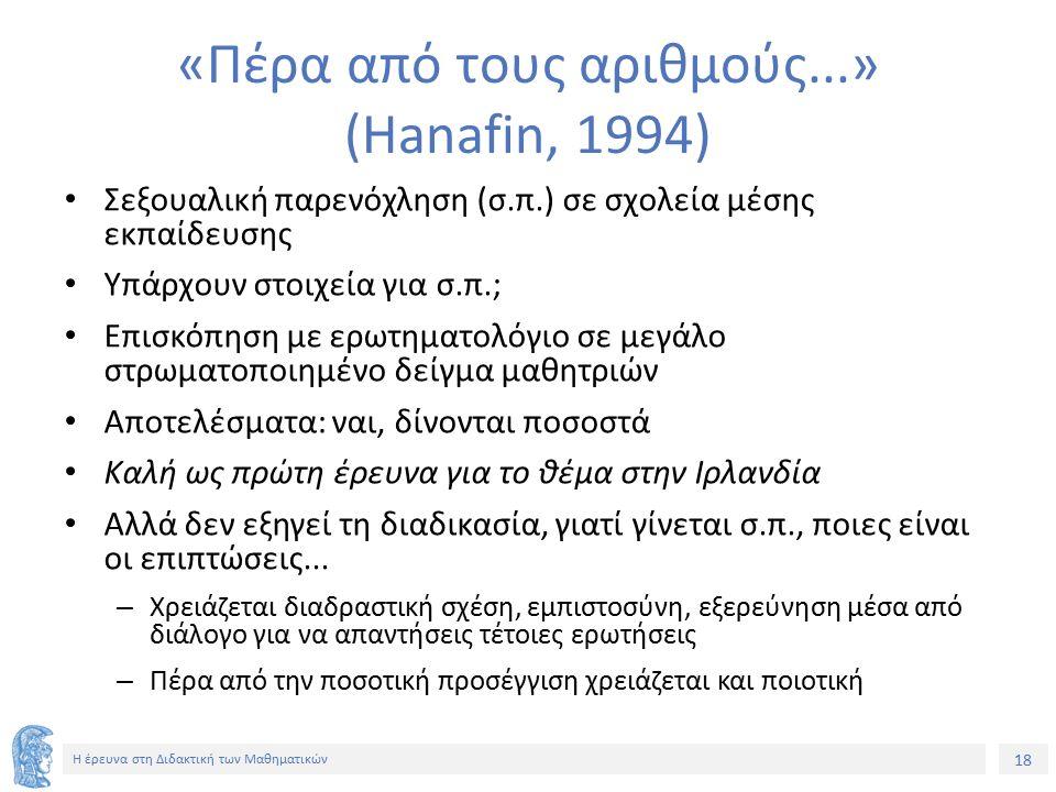 18 Η έρευνα στη Διδακτική των Μαθηματικών «Πέρα από τους αριθμούς...» (Hanafin, 1994) Σεξουαλική παρενόχληση (σ.π.) σε σχολεία μέσης εκπαίδευσης Υπάρχουν στοιχεία για σ.π.; Επισκόπηση με ερωτηματολόγιο σε μεγάλο στρωματοποιημένο δείγμα μαθητριών Αποτελέσματα: ναι, δίνονται ποσοστά Καλή ως πρώτη έρευνα για το θέμα στην Ιρλανδία Αλλά δεν εξηγεί τη διαδικασία, γιατί γίνεται σ.π., ποιες είναι οι επιπτώσεις...