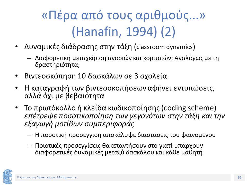 19 Η έρευνα στη Διδακτική των Μαθηματικών «Πέρα από τους αριθμούς...» (Hanafin, 1994) (2) Δυναμικές διάδρασης στην τάξη ( classroom dynamics ) – Διαφορετική μεταχείριση αγοριών και κοριτσιών; Αναλόγως με τη δραστηριότητα; Βιντεοσκόπηση 10 δασκάλων σε 3 σχολεία Η καταγραφή των βιντεοσκοπήσεων αφήνει εντυπώσεις, αλλά όχι με βεβαιότητα Το πρωτόκολλο ή κλείδα κωδικοποίησης (coding scheme) επέτρεψε ποσοτικοποίηση των γεγονότων στην τάξη και την εξαγωγή μοτίβων συμπεριφοράς – Η ποσοτική προσέγγιση αποκάλυψε διαστάσεις του φαινομένου – Ποιοτικές προσεγγίσεις θα απαντήσουν στο γιατί υπάρχουν διαφορετικές δυναμικές μεταξύ δασκάλου και κάθε μαθητή