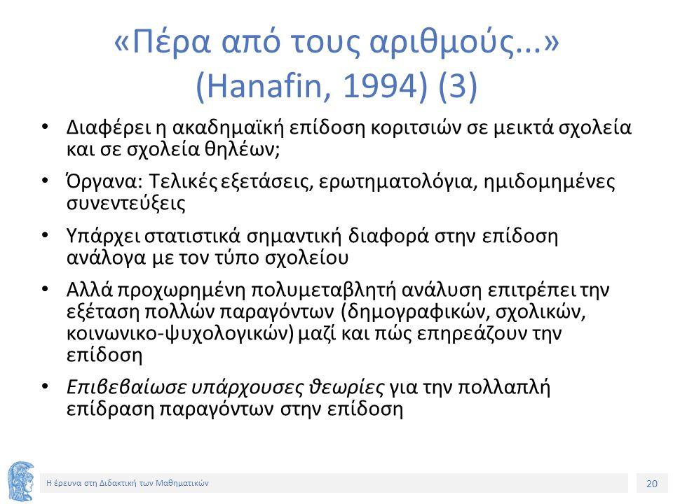 20 Η έρευνα στη Διδακτική των Μαθηματικών «Πέρα από τους αριθμούς...» (Hanafin, 1994) (3) Διαφέρει η ακαδημαϊκή επίδοση κοριτσιών σε μεικτά σχολεία και σε σχολεία θηλέων; Όργανα: Τελικές εξετάσεις, ερωτηματολόγια, ημιδομημένες συνεντεύξεις Υπάρχει στατιστικά σημαντική διαφορά στην επίδοση ανάλογα με τον τύπο σχολείου Αλλά προχωρημένη πολυμεταβλητή ανάλυση επιτρέπει την εξέταση πολλών παραγόντων (δημογραφικών, σχολικών, κοινωνικο-ψυχολογικών) μαζί και πώς επηρεάζουν την επίδοση Επιβεβαίωσε υπάρχουσες θεωρίες για την πολλαπλή επίδραση παραγόντων στην επίδοση