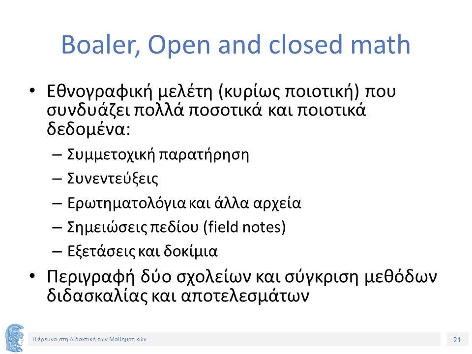 21 Η έρευνα στη Διδακτική των Μαθηματικών Boaler, Open and closed math Εθνογραφική μελέτη (κυρίως ποιοτική) που συνδυάζει πολλά ποσοτικά και ποιοτικά δεδομένα: – Συμμετοχική παρατήρηση – Συνεντεύξεις – Ερωτηματολόγια και άλλα αρχεία – Σημειώσεις πεδίου (field notes) – Εξετάσεις και δοκίμια Περιγραφή δύο σχολείων και σύγκριση μεθόδων διδασκαλίας και αποτελεσμάτων