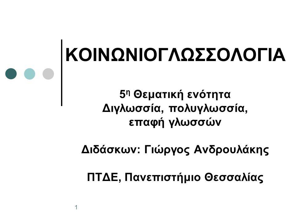 ΚΟΙΝΩΝΙΟΓΛΩΣΣΟΛΟΓΙΑ 5 η Θεματική ενότητα Διγλωσσία, πολυγλωσσία, επαφή γλωσσών Διδάσκων: Γιώργος Ανδρουλάκης ΠΤΔΕ, Πανεπιστήμιο Θεσσαλίας 1