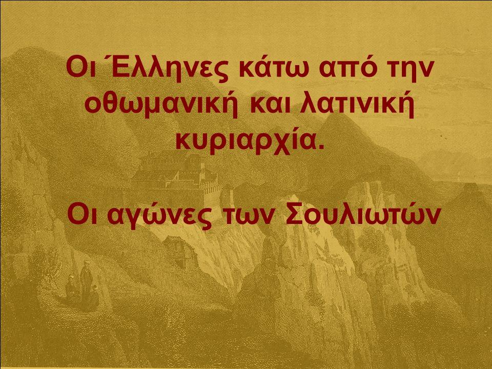 Οι Έλληνες κάτω από την οθωμανική και λατινική κυριαρχία. Οι αγώνες των Σουλιωτών