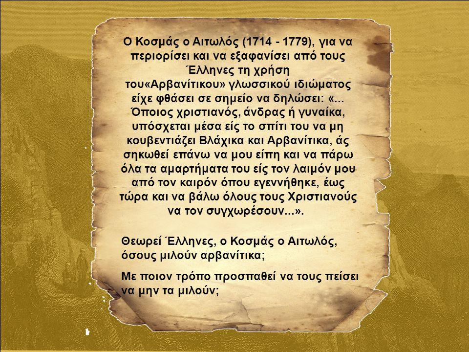 Ο Κοσμάς ο Αιτωλός (1714 - 1779), για να περιορίσει και να εξαφανίσει από τους Έλληνες τη χρήση του«Αρβανίτικου» γλωσσικού ιδιώματος είχε φθάσει σε σημείο να δηλώσει: «...