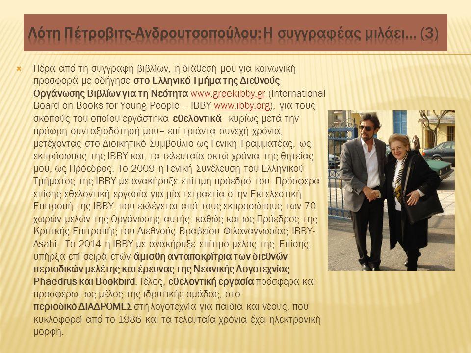  Πέρα από τη συγγραφή βιβλίων, η διάθεσή μου για κοινωνική προσφορά με οδήγησε στο Ελληνικό Τμήμα της Διεθνούς Οργάνωσης Βιβλίων για τη Νεότητα www.greekibby.gr (International Board on Books for Young People – ΙΒΒΥ www.ibby.org), για τους σκοπούς του οποίου εργάστηκα εθελοντικά –κυρίως μετά την πρόωρη συνταξιοδότησή μου– επί τριάντα συνεχή χρόνια, μετέχοντας στο Διοικητικό Συμβούλιο ως Γενική Γραμματέας, ως εκπρόσωπος της ΙΒΒΥ και, τα τελευταία οκτώ χρόνια της θητείας μου, ως Πρόεδρος.