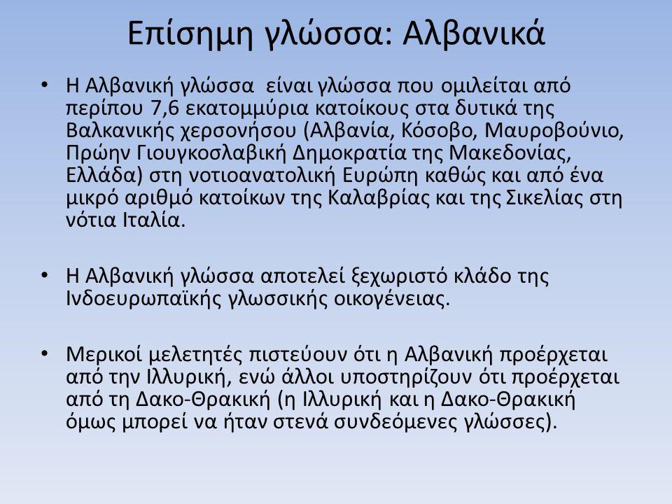 Επίσημη γλώσσα: Αλβανικά Η Αλβανική γλώσσα είναι γλώσσα που ομιλείται από περίπου 7,6 εκατομμύρια κατοίκους στα δυτικά της Βαλκανικής χερσονήσου (Αλβανία, Κόσοβο, Μαυροβούνιο, Πρώην Γιουγκοσλαβική Δημοκρατία της Μακεδονίας, Ελλάδα) στη νοτιοανατολική Ευρώπη καθώς και από ένα μικρό αριθμό κατοίκων της Καλαβρίας και της Σικελίας στη νότια Ιταλία.