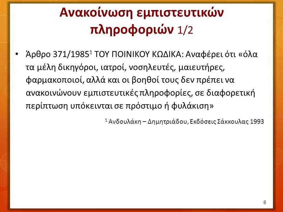 Άρθρο 371/1985 1 ΤΟΥ ΠΟΙΝΙΚΟΥ ΚΩΔΙΚΑ: Αναφέρει ότι «όλα τα μέλη δικηγόροι, ιατροί, νοσηλευτές, μαιευτήρες, φαρμακοποιοί, αλλά και οι βοηθοί τους δεν πρέπει να ανακοινώνουν εμπιστευτικές πληροφορίες, σε διαφορετική περίπτωση υπόκεινται σε πρόστιμο ή φυλάκιση» 1 Ανδουλάκη – Δημητριάδου, Εκδόσεις Σάκκουλας 1993 8 Ανακοίνωση εμπιστευτικών πληροφοριών 1/2