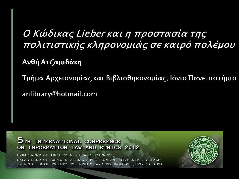 Ο Κώδικας Lieber και η προστασία της πολιτιστικής κληρονομιάς σε καιρό πολέμου Ανθή Ατζαμιδάκη Τμήμα Aρχειονομίας και Bιβλιοθηκονομίας, Ιόνιο Πανεπιστήμιο anlibrary@hotmail.com
