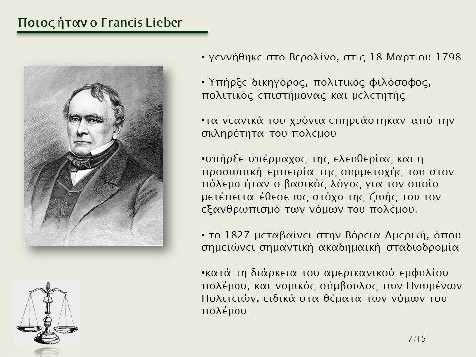 Ποιος ήταν ο Francis Lieber 7/15 γεννήθηκε στο Βερολίνο, στις 18 Μαρτίου 1798 Υπήρξε δικηγόρος, πολιτικός φιλόσοφος, πολιτικός επιστήμονας και μελετητής τα νεανικά του χρόνια επηρεάστηκαν από την σκληρότητα του πολέμου υπήρξε υπέρμαχος της ελευθερίας και η προσωπική εμπειρία της συμμετοχής του στον πόλεμο ήταν ο βασικός λόγος για τον οποίο μετέπειτα έθεσε ως στόχο της ζωής του τον εξανθρωπισμό των νόμων του πολέμου.