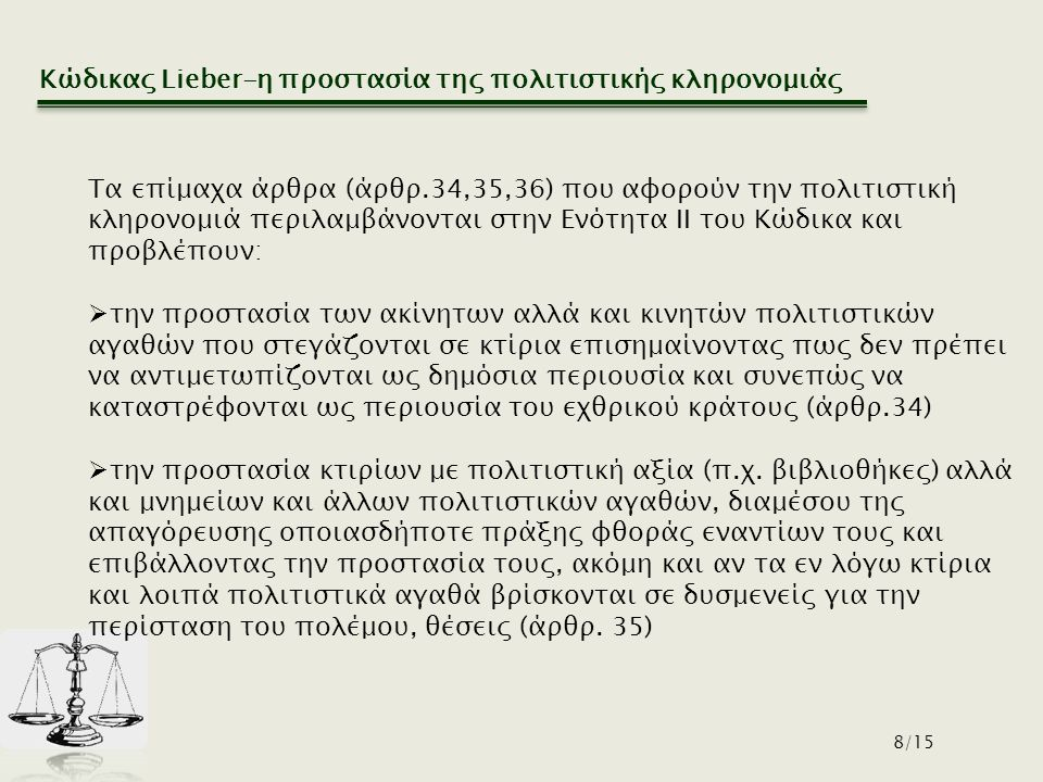 Κώδικας Lieber-η προστασία της πολιτιστικής κληρονομιάς 8/15 Τα επίμαχα άρθρα (άρθρ.34,35,36) που αφορούν την πολιτιστική κληρονομιά περιλαμβάνονται στην Ενότητα ΙΙ του Κώδικα και προβλέπουν:  την προστασία των ακίνητων αλλά και κινητών πολιτιστικών αγαθών που στεγάζονται σε κτίρια επισημαίνοντας πως δεν πρέπει να αντιμετωπίζονται ως δημόσια περιουσία και συνεπώς να καταστρέφονται ως περιουσία του εχθρικού κράτους (άρθρ.34)  την προστασία κτιρίων με πολιτιστική αξία (π.χ.