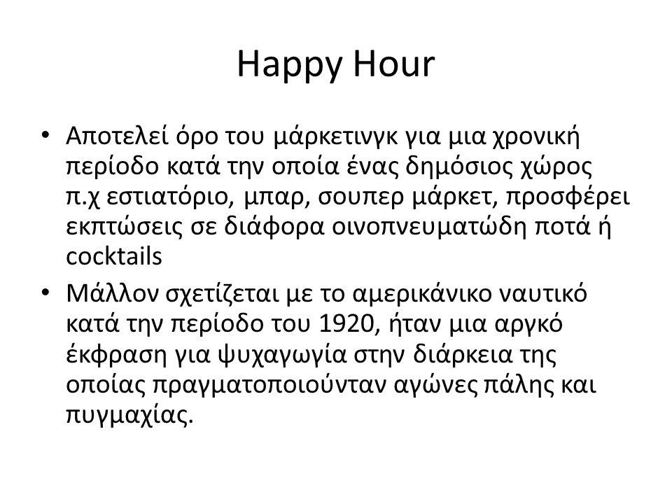 Happy Hour Αποτελεί όρο του μάρκετινγκ για μια χρονική περίοδο κατά την οποία ένας δημόσιος χώρος π.χ εστιατόριο, μπαρ, σουπερ μάρκετ, προσφέρει εκπτώσεις σε διάφορα οινοπνευματώδη ποτά ή cocktails Μάλλον σχετίζεται με το αμερικάνικο ναυτικό κατά την περίοδο του 1920, ήταν μια αργκό έκφραση για ψυχαγωγία στην διάρκεια της οποίας πραγματοποιούνταν αγώνες πάλης και πυγμαχίας.