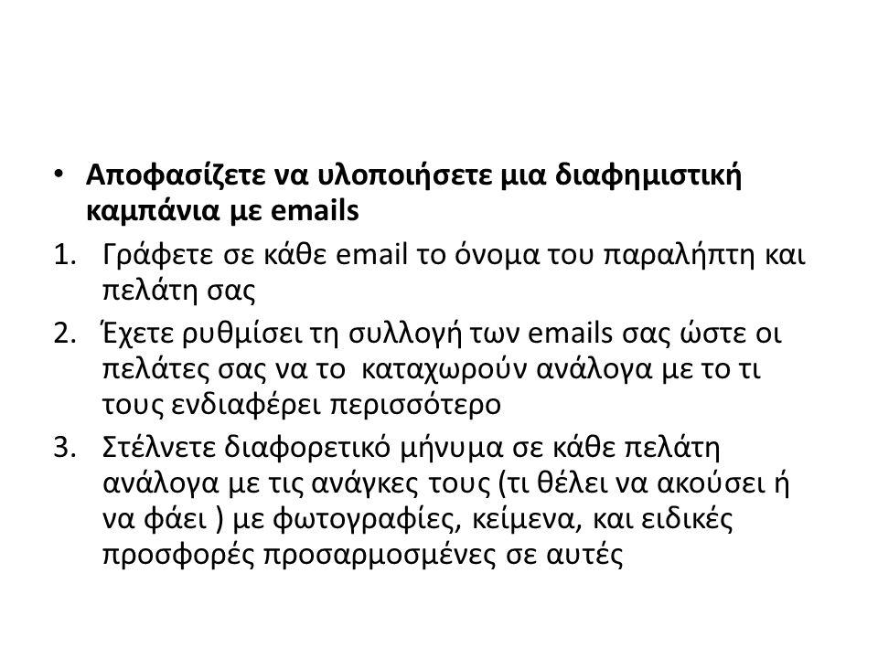 Αποφασίζετε να υλοποιήσετε μια διαφημιστική καμπάνια με emails 1.Γράφετε σε κάθε email το όνομα του παραλήπτη και πελάτη σας 2.Έχετε ρυθμίσει τη συλλογή των emails σας ώστε οι πελάτες σας να το καταχωρούν ανάλογα με το τι τους ενδιαφέρει περισσότερο 3.Στέλνετε διαφορετικό μήνυμα σε κάθε πελάτη ανάλογα με τις ανάγκες τους (τι θέλει να ακούσει ή να φάει ) με φωτογραφίες, κείμενα, και ειδικές προσφορές προσαρμοσμένες σε αυτές