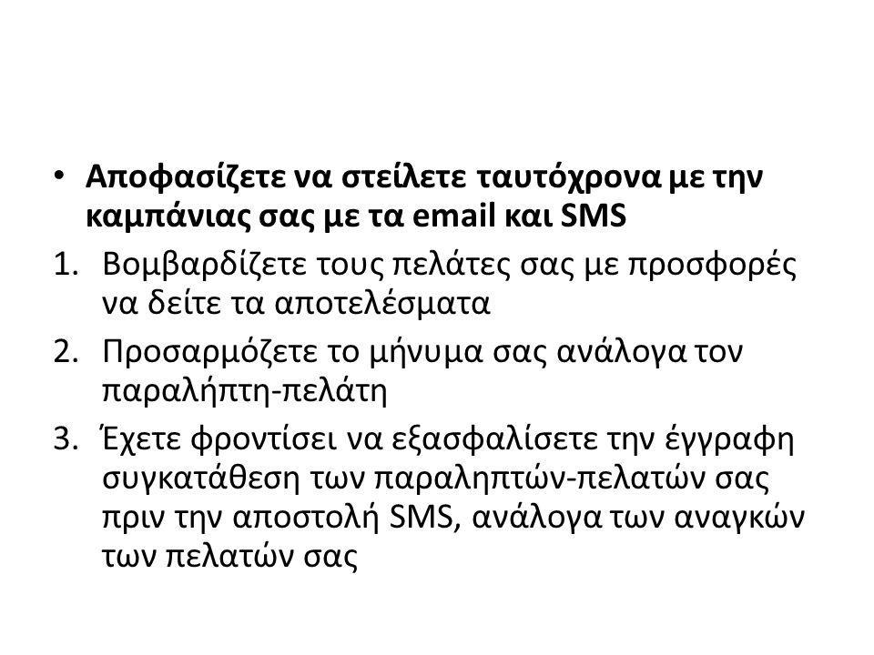 Αποφασίζετε να στείλετε ταυτόχρονα με την καμπάνιας σας με τα email και SMS 1.Βομβαρδίζετε τους πελάτες σας με προσφορές να δείτε τα αποτελέσματα 2.Προσαρμόζετε το μήνυμα σας ανάλογα τον παραλήπτη-πελάτη 3.Έχετε φροντίσει να εξασφαλίσετε την έγγραφη συγκατάθεση των παραληπτών-πελατών σας πριν την αποστολή SMS, ανάλογα των αναγκών των πελατών σας