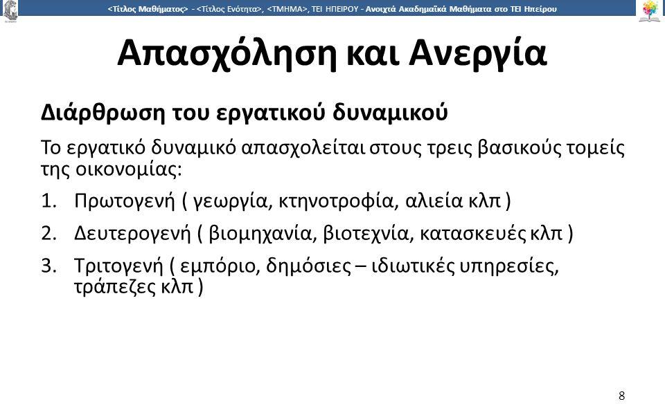 8 -,, ΤΕΙ ΗΠΕΙΡΟΥ - Ανοιχτά Ακαδημαϊκά Μαθήματα στο ΤΕΙ Ηπείρου Απασχόληση και Ανεργία Διάρθρωση του εργατικού δυναμικού Το εργατικό δυναµικό απασχολείται στους τρεις βασικούς τοµείς της οικονοµίας: 1.Πρωτογενή ( γεωργία, κτηνοτροφία, αλιεία κλπ ) 2.Δευτερογενή ( βιομηχανία, βιοτεχνία, κατασκευές κλπ ) 3.Τριτογενή ( εμπόριο, δημόσιες – ιδιωτικές υπηρεσίες, τράπεζες κλπ ) 8