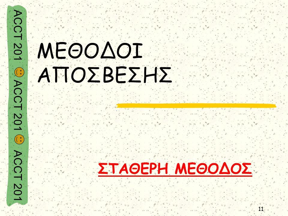ACCT 201 ACCT 201 ACCT 201 11 ΜΕΘΟΔΟΙ ΑΠΟΣΒΕΣΗΣ ΣΤΑΘΕΡΗ ΜΕΘΟΔΟΣ