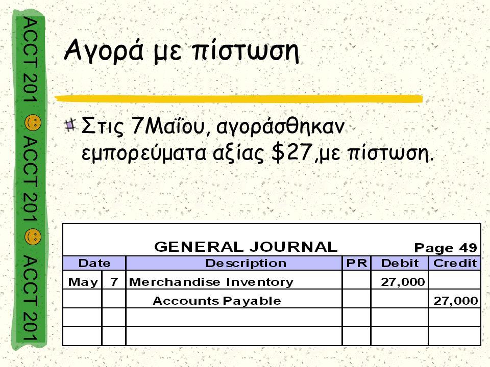 ACCT 201 ACCT 201 ACCT 201 Αγορά με πίστωση Στις 7Μαΐου, αγοράσθηκαν εμπορεύματα αξίας $27,με πίστωση.
