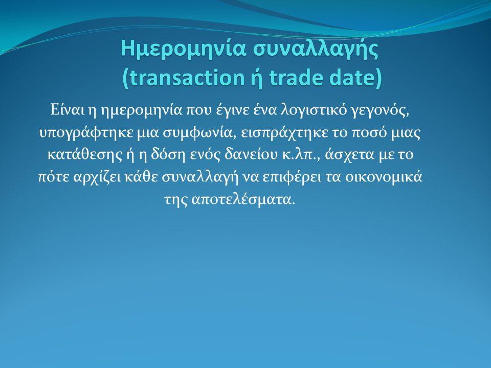 Ημερομηνία συναλλαγής (transaction ή trade date) Είναι η ημερομηνία που έγινε ένα λογιστικό γεγονός, υπογράφτηκε μια συμφωνία, εισπράχτηκε το ποσό μιας κατάθεσης ή η δόση ενός δανείου κ.λπ., άσχετα με το πότε αρχίζει κάθε συναλλαγή να επιφέρει τα οικονομικά της αποτελέσματα.