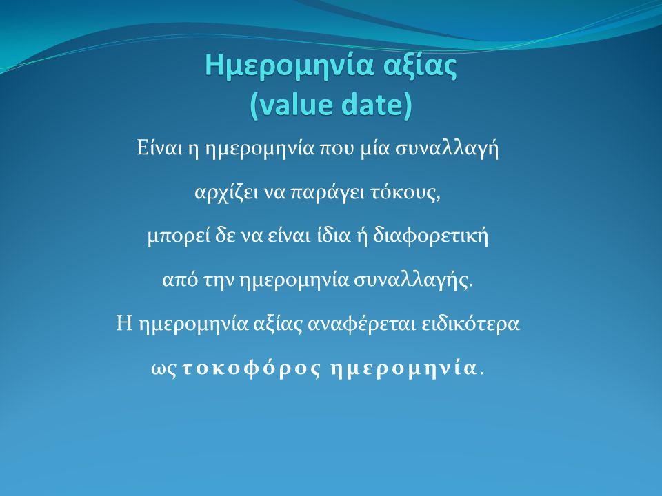 Ημερομηνία αξίας (value date) Είναι η ημερομηνία που μία συναλλαγή αρχίζει να παράγει τόκους, μπορεί δε να είναι ίδια ή διαφορετική από την ημερομηνία συναλλαγής.