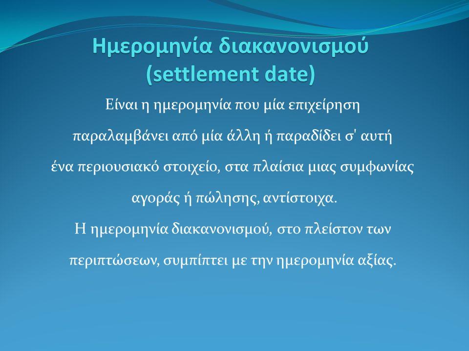 Ημερομηνία διακανονισμού (settlement date) Είναι η ημερομηνία που μία επιχείρηση παραλαμβάνει από μία άλλη ή παραδίδει σ αυτή ένα περιουσιακό στοιχείο, στα πλαίσια μιας συμφωνίας αγοράς ή πώλησης, αντίστοιχα.