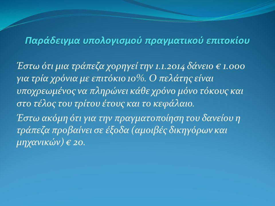 Παράδειγμα υπολογισμού πραγματικού επιτοκίου Έστω ότι μια τράπεζα χορηγεί την 1.1.2014 δάνειο € 1.000 για τρία χρόνια με επιτόκιο 10%.