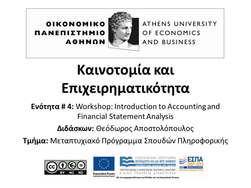 Καινοτομία και Επιχειρηματικότητα Ενότητα # 4: Workshop: Introduction to Accounting and Financial Statement Analysis Διδάσκων: Θεόδωρος Αποστολόπουλος Τμήμα: Μεταπτυχιακό Πρόγραμμα Σπουδών Πληροφορικής