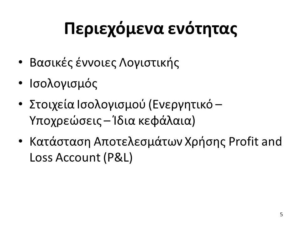Περιεχόμενα ενότητας Βασικές έννοιες Λογιστικής Ισολογισμός Στοιχεία Ισολογισμού (Ενεργητικό – Υποχρεώσεις – Ίδια κεφάλαια) Κατάσταση Αποτελεσμάτων Χρήσης Profit and Loss Account (P&L) 5