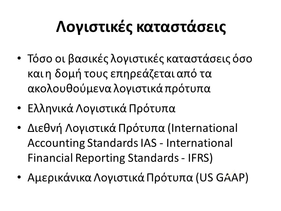 Λογιστικές καταστάσεις Τόσο οι βασικές λογιστικές καταστάσεις όσο καιη δομή τους επηρεάζεται από τα ακολουθούμενα λογιστικά πρότυπα Ελληνικά Λογιστικά Πρότυπα Διεθνή Λογιστικά Πρότυπα (International Accounting Standards IAS ‐ International Financial Reporting Standards ‐ IFRS) Αμερικάνικα Λογιστικά Πρότυπα (US GAAP)
