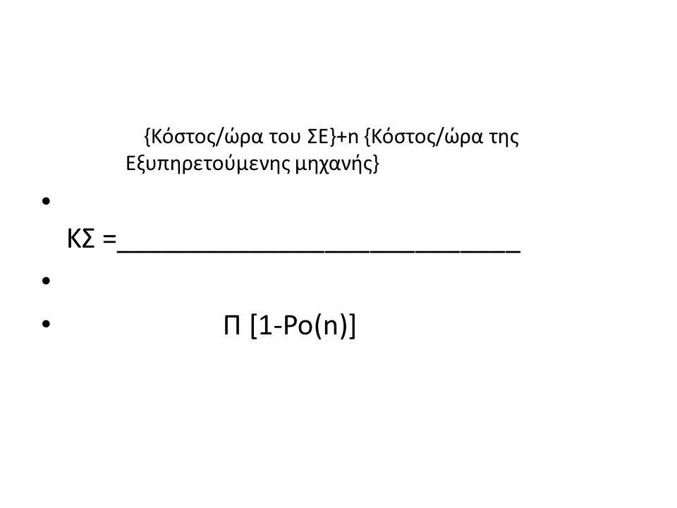 {Κόστος/ώρα του ΣΕ}+n {Κόστος/ώρα της Εξυπηρετούμενης μηχανής} ΚΣ =___________________________ Π [1-Po(n)]
