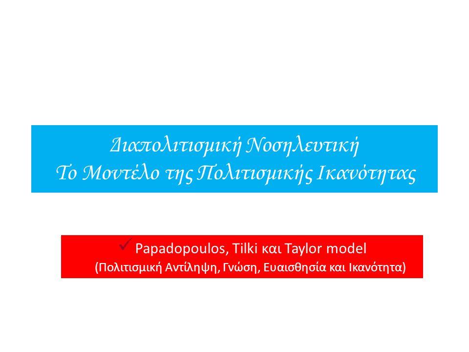 Διαπολιτισμική Νοσηλευτική Το Μοντέλο της Πολιτισμικής Ικανότητας Papadopoulos, Tilki και Taylor model (Πολιτισμική Αντίληψη, Γνώση, Ευαισθησία και Ικ