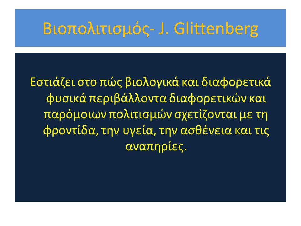 Βιοπολιτισμός- J. Glittenberg Εστιάζει στο πώς βιολογικά και διαφορετικά φυσικά περιβάλλοντα διαφορετικών και παρόμοιων πολιτισμών σχετίζονται με τη φ